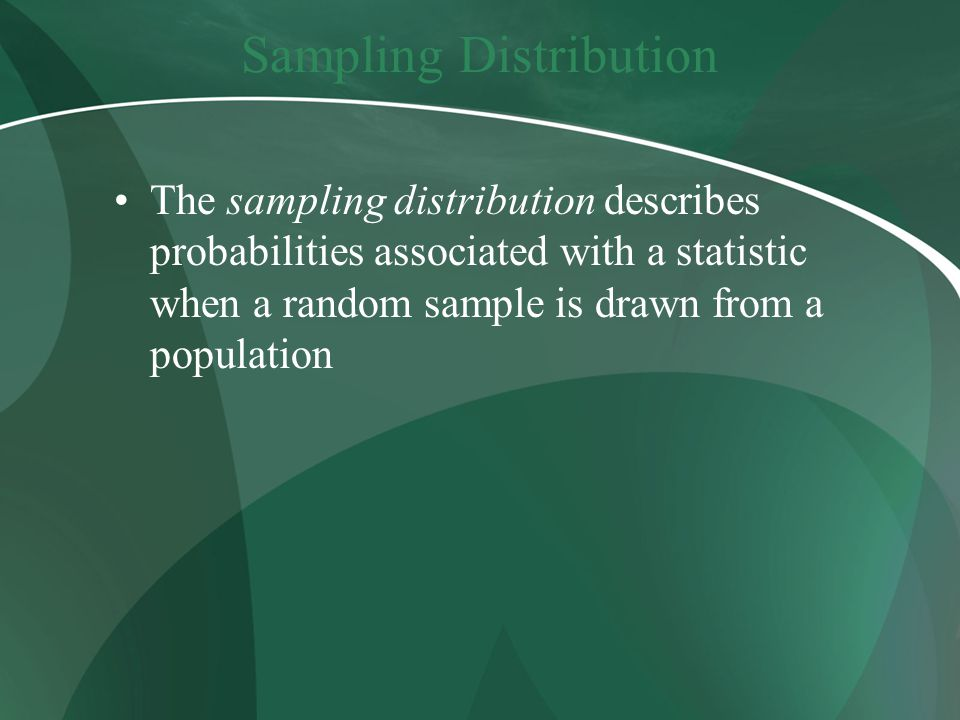 Sampling Distribution The sampling distribution describes probabilities associated with a statistic when a random sample is drawn from a population