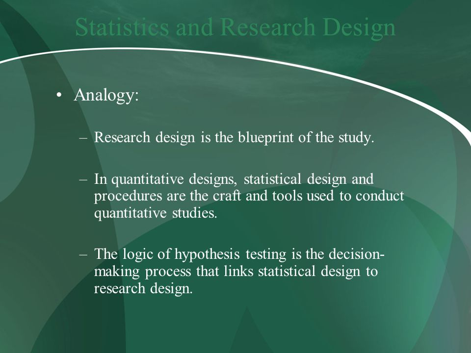 Statistics and Research Design Analogy: –Research design is the blueprint of the study.