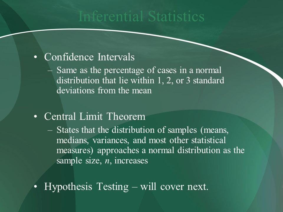 Inferential Statistics Confidence Intervals –Same as the percentage of cases in a normal distribution that lie within 1, 2, or 3 standard deviations from the mean Central Limit Theorem –States that the distribution of samples (means, medians, variances, and most other statistical measures) approaches a normal distribution as the sample size, n, increases Hypothesis Testing – will cover next.