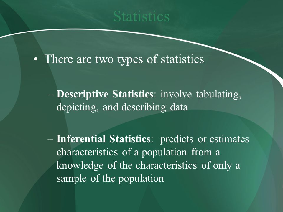 Statistics There are two types of statistics –Descriptive Statistics: involve tabulating, depicting, and describing data –Inferential Statistics: predicts or estimates characteristics of a population from a knowledge of the characteristics of only a sample of the population