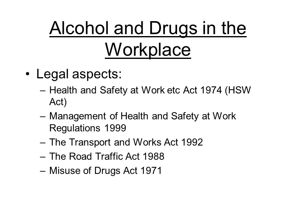 Alcohol and Drugs in the Workplace Legal aspects: –Health and Safety at Work etc Act 1974 (HSW Act) –Management of Health and Safety at Work Regulations 1999 –The Transport and Works Act 1992 –The Road Traffic Act 1988 –Misuse of Drugs Act 1971