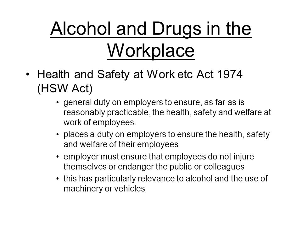 Alcohol and Drugs in the Workplace Health and Safety at Work etc Act 1974 (HSW Act) general duty on employers to ensure, as far as is reasonably practicable, the health, safety and welfare at work of employees.