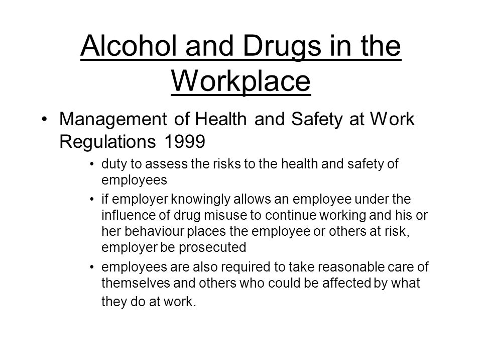 Alcohol and Drugs in the Workplace Management of Health and Safety at Work Regulations 1999 duty to assess the risks to the health and safety of employees if employer knowingly allows an employee under the influence of drug misuse to continue working and his or her behaviour places the employee or others at risk, employer be prosecuted employees are also required to take reasonable care of themselves and others who could be affected by what they do at work.
