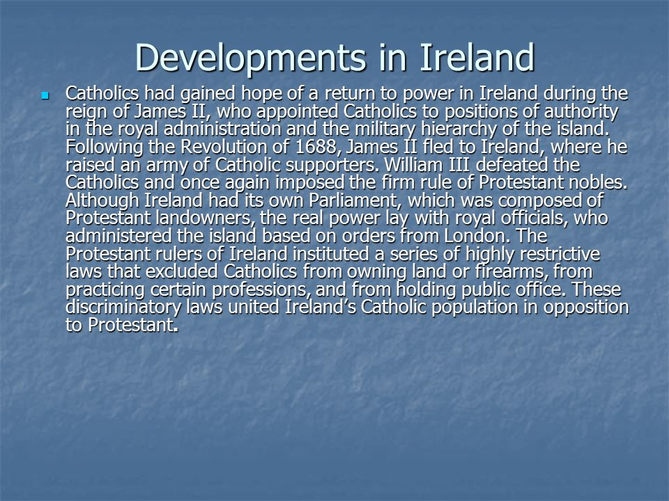 Developments in Ireland Catholics had gained hope of a return to power in Ireland during the reign of James II, who appointed Catholics to positions of authority in the royal administration and the military hierarchy of the island.