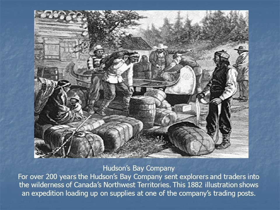 Hudson's Bay Company For over 200 years the Hudson's Bay Company sent explorers and traders into the wilderness of Canada's Northwest Territories.