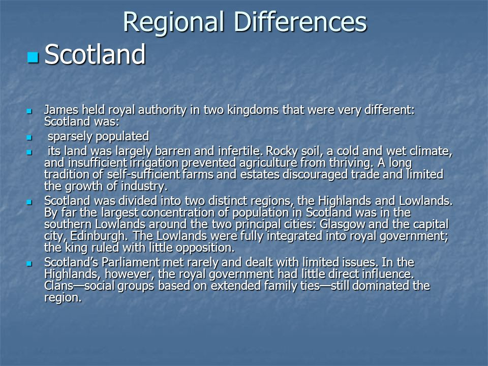 Regional Differences Scotland Scotland James held royal authority in two kingdoms that were very different: Scotland was: James held royal authority in two kingdoms that were very different: Scotland was: sparsely populated sparsely populated its land was largely barren and infertile.