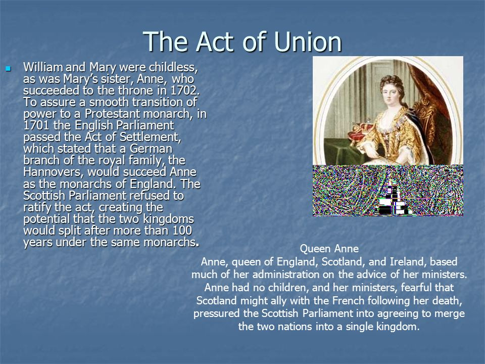The Act of Union William and Mary were childless, as was Mary's sister, Anne, who succeeded to the throne in 1702.