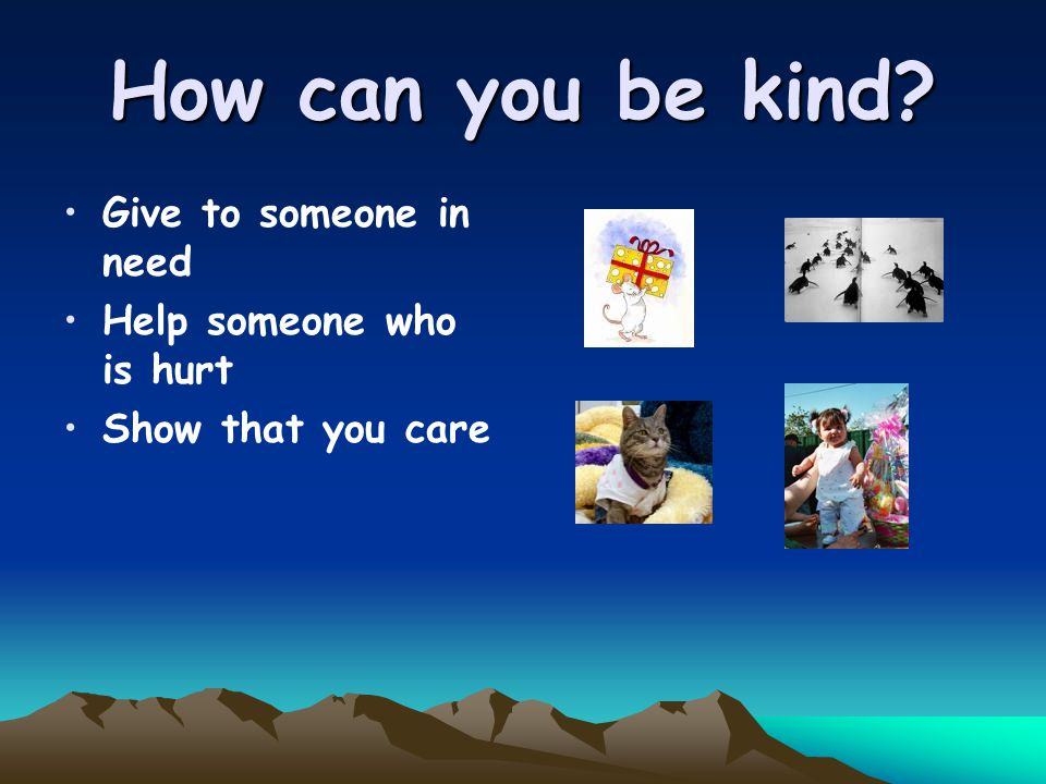 How can you be kind Give to someone in need Help someone who is hurt Show that you care