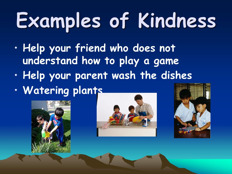Examples of Kindness Help your friend who does not understand how to play a game Help your parent wash the dishes Watering plants