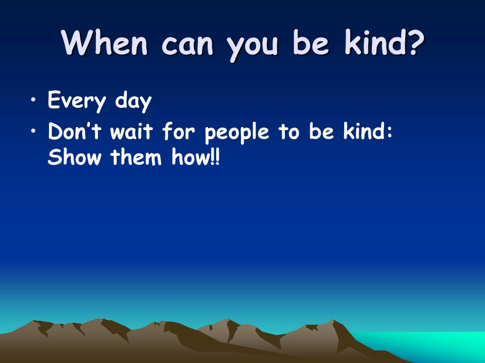 When can you be kind Every day Don't wait for people to be kind: Show them how!!