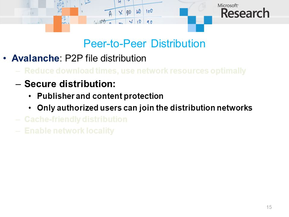 Peer-to-Peer Distribution Avalanche: P2P file distribution –Reduce download times, use network resources optimally –Secure distribution: Publisher and content protection Only authorized users can join the distribution networks –Cache-friendly distribution –Enable network locality 15