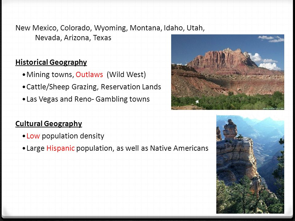 New Mexico, Colorado, Wyoming, Montana, Idaho, Utah, Nevada, Arizona, Texas Historical Geography Mining towns, Outlaws (Wild West) Cattle/Sheep Grazing, Reservation Lands Las Vegas and Reno- Gambling towns Cultural Geography Low population density Large Hispanic population, as well as Native Americans