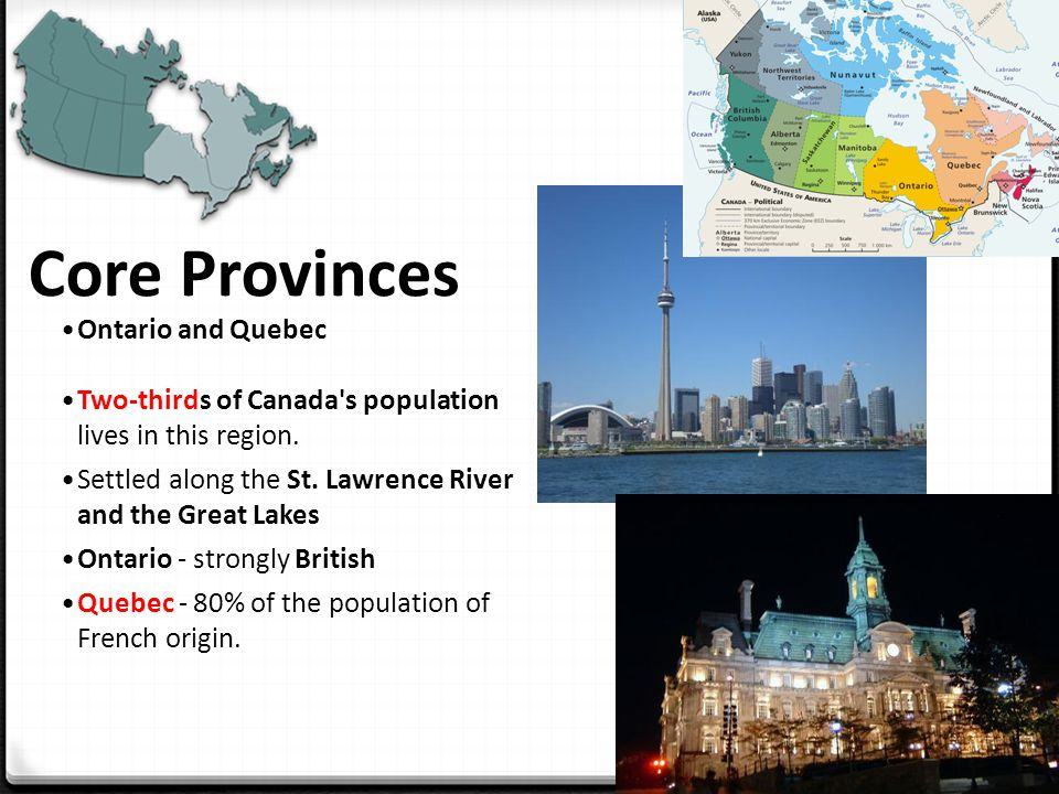 Core Provinces Ontario and Quebec Two-thirds of Canada s population lives in this region.