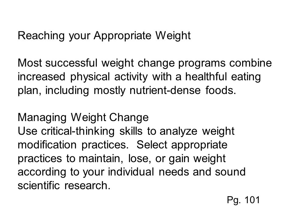Reaching your Appropriate Weight Most successful weight change programs combine increased physical activity with a healthful eating plan, including mostly nutrient-dense foods.