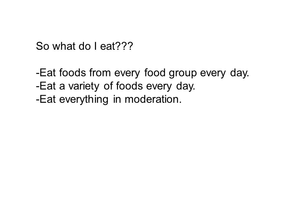 So what do I eat . -Eat foods from every food group every day.