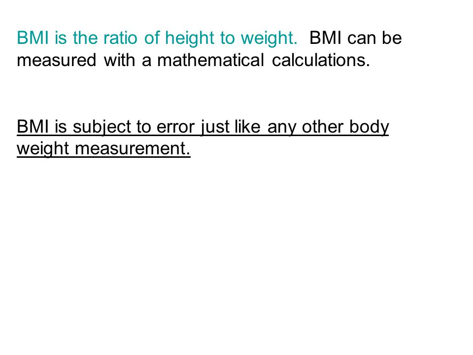 BMI is the ratio of height to weight. BMI can be measured with a mathematical calculations.