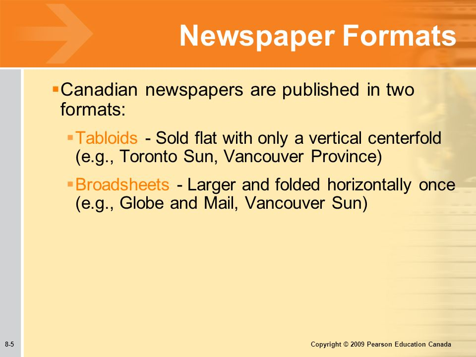 8-5 Copyright © 2009 Pearson Education Canada Newspaper Formats  Canadian newspapers are published in two formats:  Tabloids - Sold flat with only a vertical centerfold (e.g., Toronto Sun, Vancouver Province)  Broadsheets - Larger and folded horizontally once (e.g., Globe and Mail, Vancouver Sun)