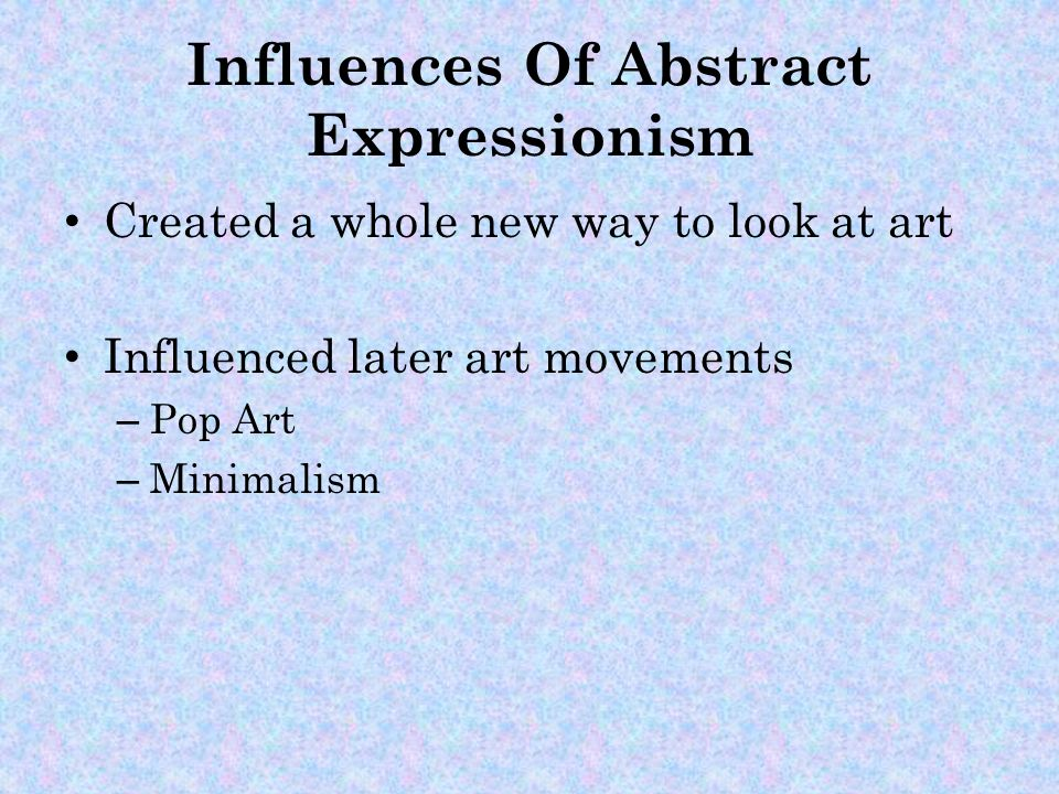 Influences Of Abstract Expressionism Created a whole new way to look at art Influenced later art movements – Pop Art – Minimalism