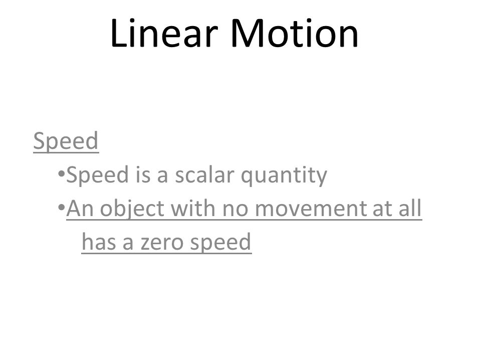 Linear Motion Speed Speed is a scalar quantity An object with no movement at all has a zero speed