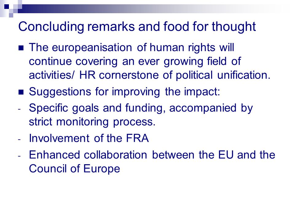 Concluding remarks and food for thought The europeanisation of human rights will continue covering an ever growing field of activities/ HR cornerstone of political unification.