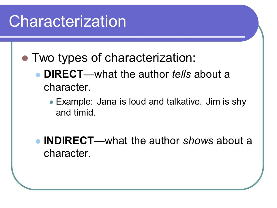 Characterization Two types of characterization: DIRECT—what the author tells about a character.