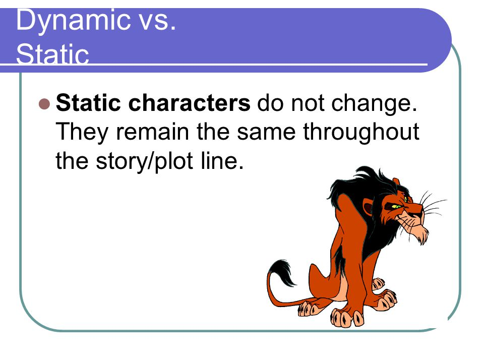 Dynamic vs. Static Static characters do not change.