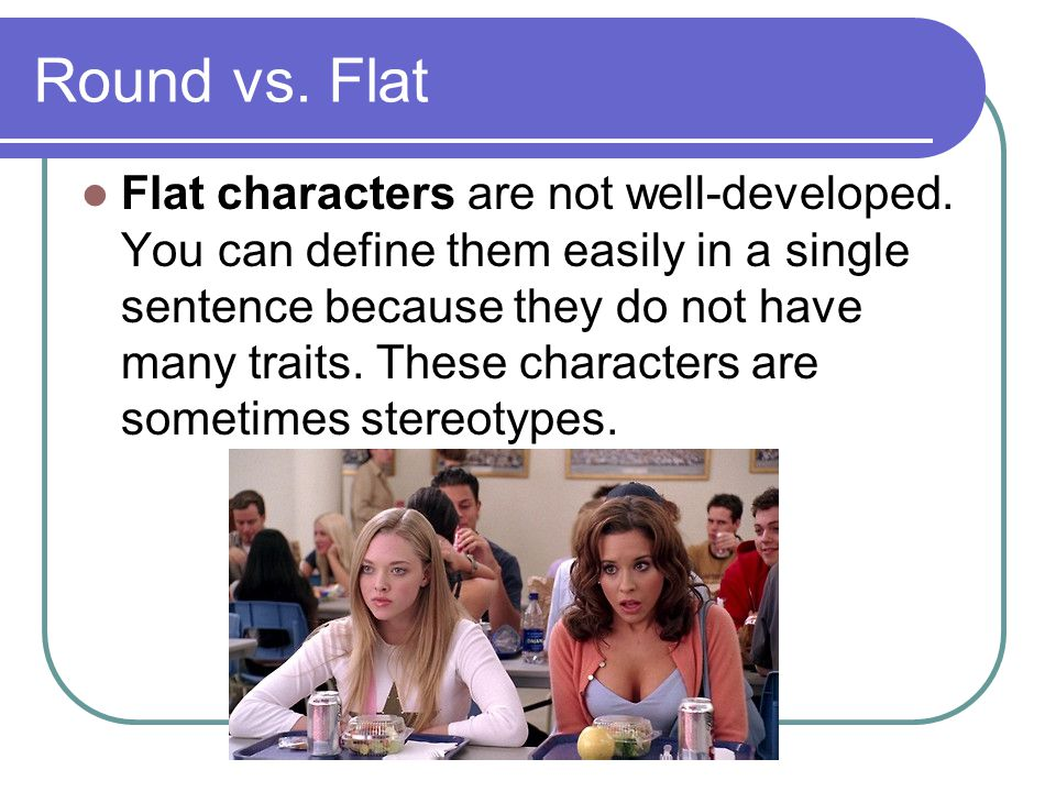 Round vs. Flat Flat characters are not well-developed.