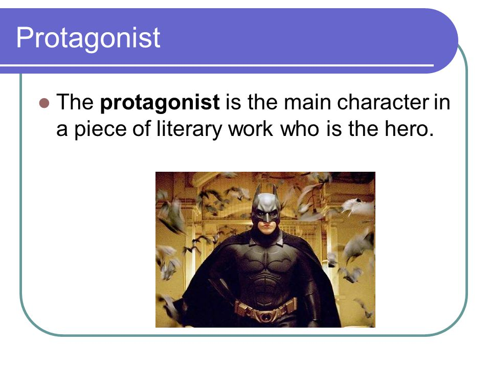 Protagonist The protagonist is the main character in a piece of literary work who is the hero.