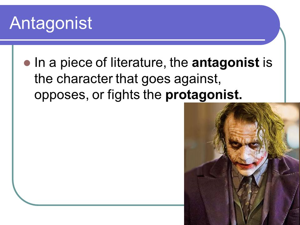 Antagonist In a piece of literature, the antagonist is the character that goes against, opposes, or fights the protagonist.