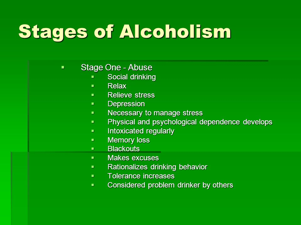 Stages of Alcoholism  Stage One - Abuse  Social drinking  Relax  Relieve stress  Depression  Necessary to manage stress  Physical and psychological dependence develops  Intoxicated regularly  Memory loss  Blackouts  Makes excuses  Rationalizes drinking behavior  Tolerance increases  Considered problem drinker by others