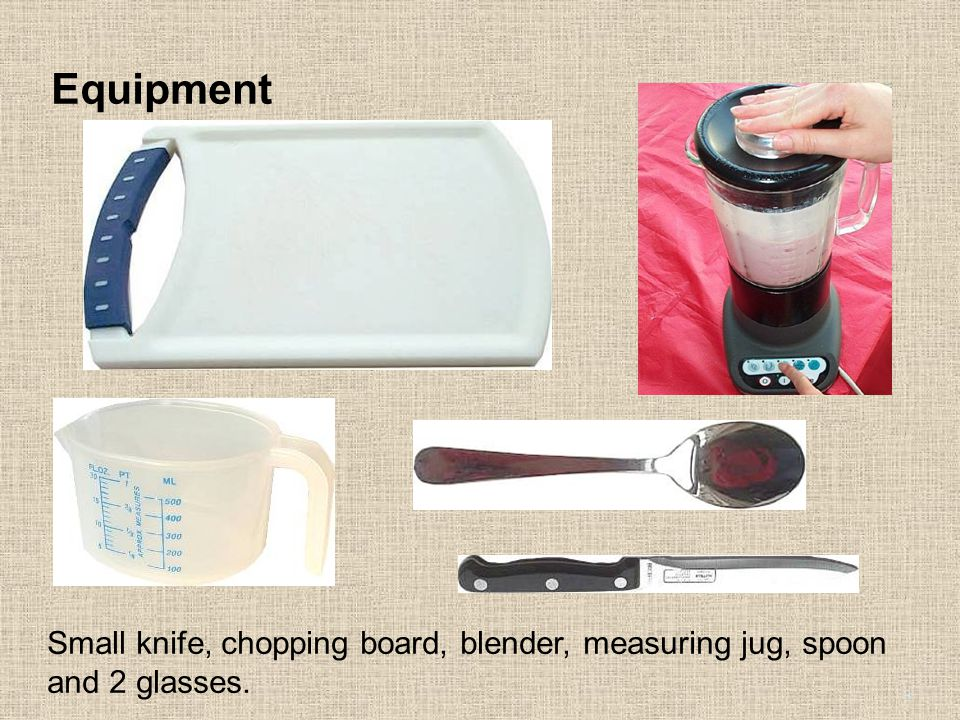 Equipment Small knife, chopping board, blender, measuring jug, spoon and 2 glasses. 3