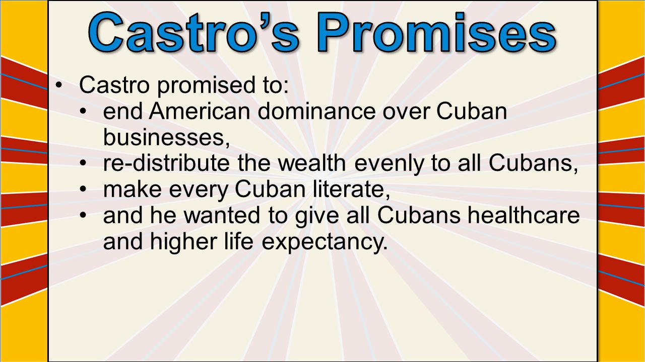 Castro promised to: end American dominance over Cuban businesses, re-distribute the wealth evenly to all Cubans, make every Cuban literate, and he wanted to give all Cubans healthcare and higher life expectancy.