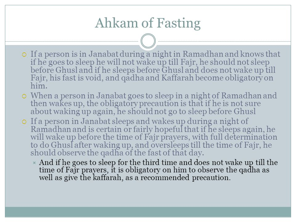 Ahkam of Fasting  If a person is in Janabat during a night in Ramadhan and knows that if he goes to sleep he will not wake up till Fajr, he should not sleep before Ghusl and if he sleeps before Ghusl and does not wake up till Fajr, his fast is void, and qadha and Kaffarah become obligatory on him.