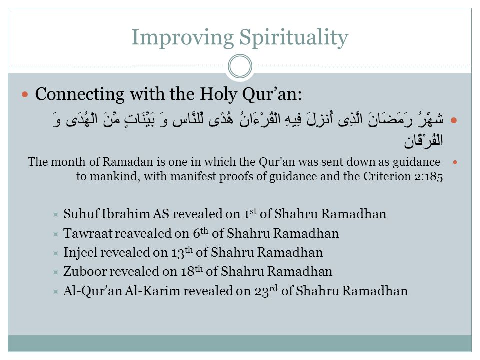 Improving Spirituality Connecting with the Holy Qur'an: شهَْرُ رَمَضَانَ الَّذِى أُنزِلَ فِيهِ الْقُرْءَانُ هُدًى لِّلنَّاسِ وَ بَيِّنَاتٍ مِّنَ الْهُدَى وَ الْفُرْقَان The month of Ramadan is one in which the Qur an was sent down as guidance to mankind, with manifest proofs of guidance and the Criterion 2:185  Suhuf Ibrahim AS revealed on 1 st of Shahru Ramadhan  Tawraat reavealed on 6 th of Shahru Ramadhan  Injeel revealed on 13 th of Shahru Ramadhan  Zuboor revealed on 18 th of Shahru Ramadhan  Al-Qur'an Al-Karim revealed on 23 rd of Shahru Ramadhan