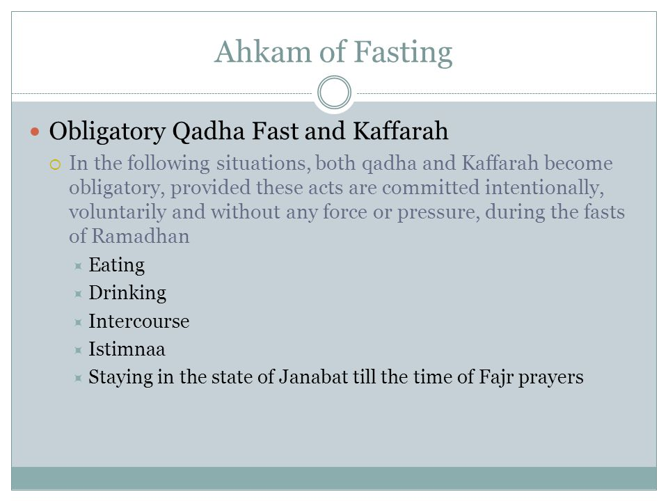 Ahkam of Fasting Obligatory Qadha Fast and Kaffarah  In the following situations, both qadha and Kaffarah become obligatory, provided these acts are committed intentionally, voluntarily and without any force or pressure, during the fasts of Ramadhan  Eating  Drinking  Intercourse  Istimnaa  Staying in the state of Janabat till the time of Fajr prayers