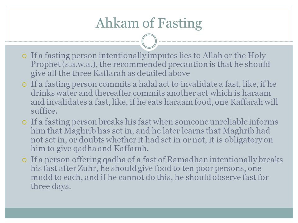 Ahkam of Fasting  If a fasting person intentionally imputes lies to Allah or the Holy Prophet (s.a.w.a.), the recommended precaution is that he should give all the three Kaffarah as detailed above  If a fasting person commits a halal act to invalidate a fast, like, if he drinks water and thereafter commits another act which is haraam and invalidates a fast, like, if he eats haraam food, one Kaffarah will suffice.