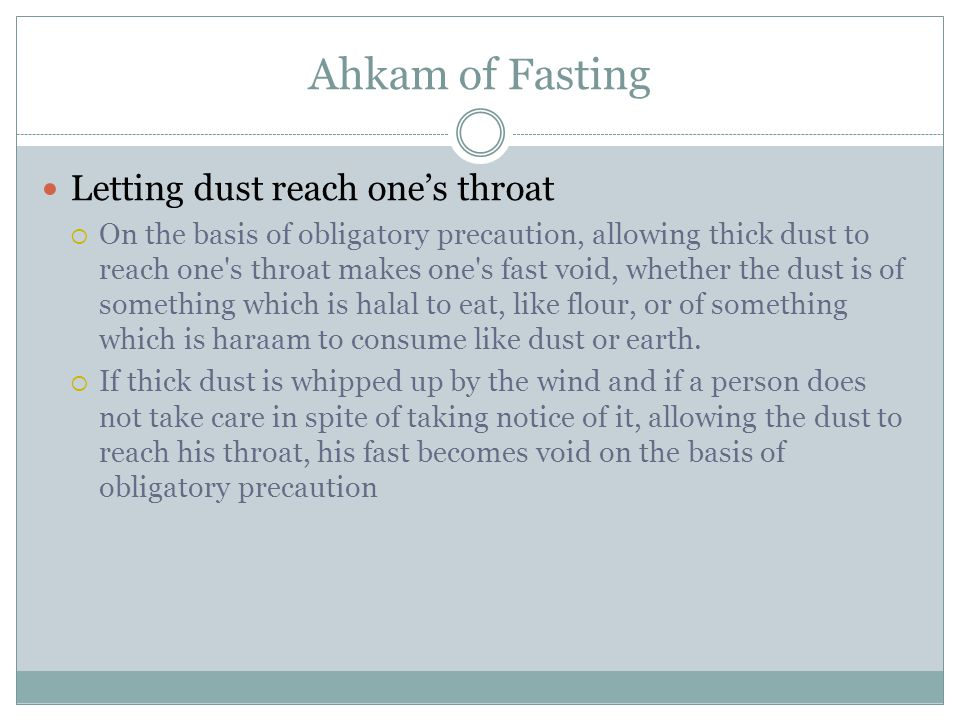 Ahkam of Fasting Letting dust reach one's throat  On the basis of obligatory precaution, allowing thick dust to reach one s throat makes one s fast void, whether the dust is of something which is halal to eat, like flour, or of something which is haraam to consume like dust or earth.