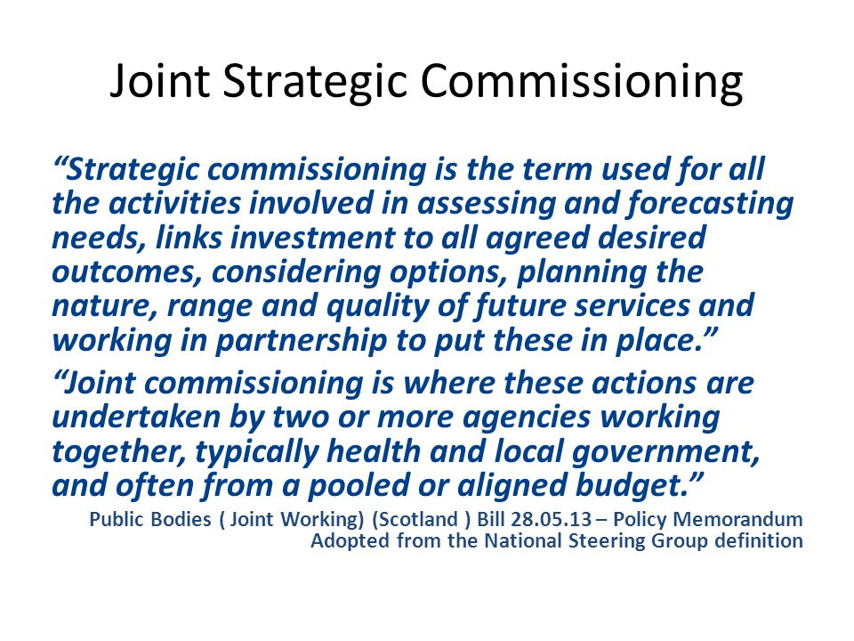 Joint Strategic Commissioning Strategic commissioning is the term used for all the activities involved in assessing and forecasting needs, links investment to all agreed desired outcomes, considering options, planning the nature, range and quality of future services and working in partnership to put these in place. Joint commissioning is where these actions are undertaken by two or more agencies working together, typically health and local government, and often from a pooled or aligned budget. Public Bodies ( Joint Working) (Scotland ) Bill – Policy Memorandum Adopted from the National Steering Group definition