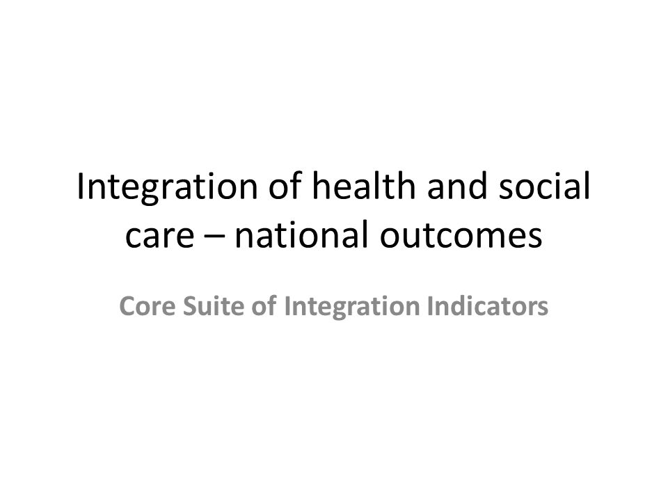 Integration of health and social care – national outcomes Core Suite of Integration Indicators