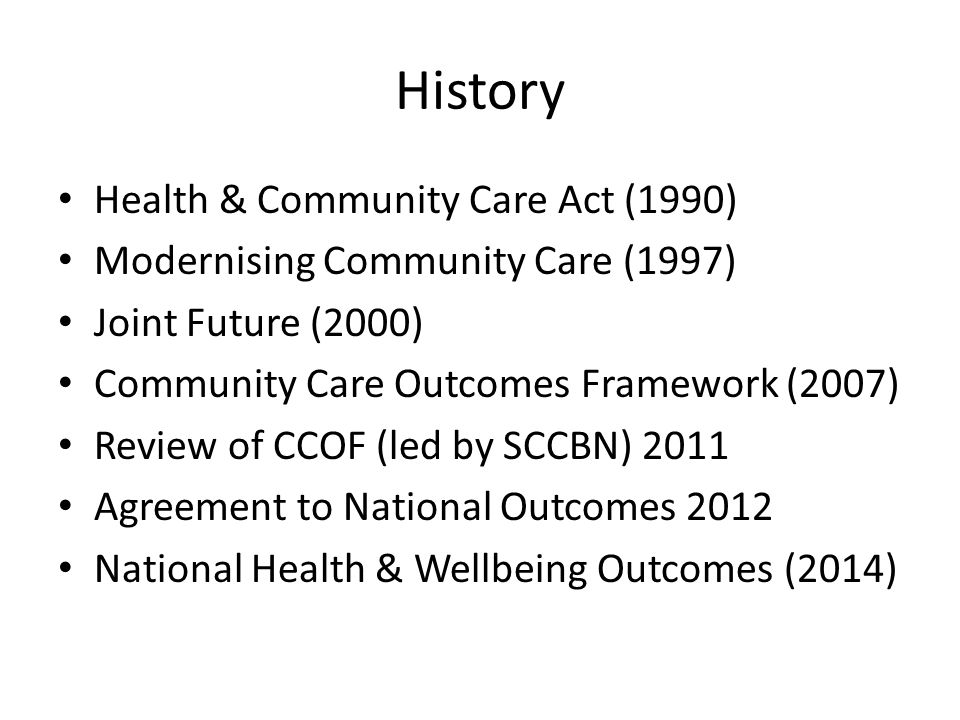 History Health & Community Care Act (1990) Modernising Community Care (1997) Joint Future (2000) Community Care Outcomes Framework (2007) Review of CCOF (led by SCCBN) 2011 Agreement to National Outcomes 2012 National Health & Wellbeing Outcomes (2014)