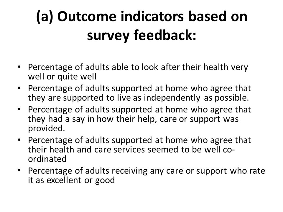 (a) Outcome indicators based on survey feedback: Percentage of adults able to look after their health very well or quite well Percentage of adults supported at home who agree that they are supported to live as independently as possible.