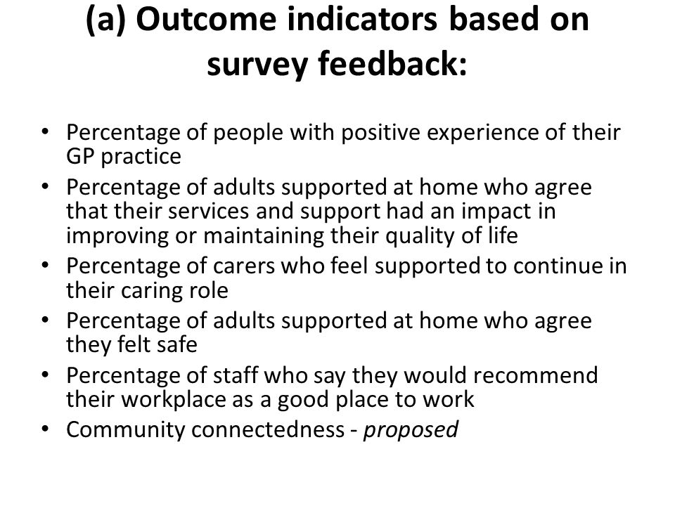 (a) Outcome indicators based on survey feedback: Percentage of people with positive experience of their GP practice Percentage of adults supported at home who agree that their services and support had an impact in improving or maintaining their quality of life Percentage of carers who feel supported to continue in their caring role Percentage of adults supported at home who agree they felt safe Percentage of staff who say they would recommend their workplace as a good place to work Community connectedness - proposed