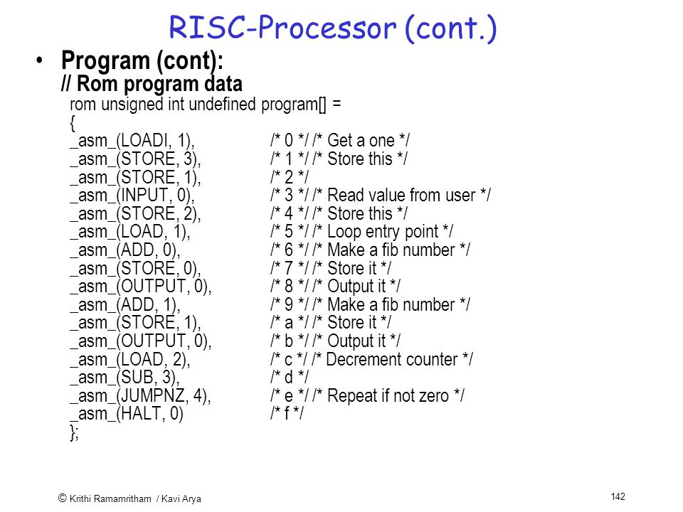 © Krithi Ramamritham / Kavi Arya 142 RISC-Processor (cont.) Program (cont): // Rom program data rom unsigned int undefined program[] = { _asm_(LOADI, 1), /* 0 */ /* Get a one */ _asm_(STORE, 3),/* 1 */ /* Store this */ _asm_(STORE, 1), /* 2 */ _asm_(INPUT, 0), /* 3 */ /* Read value from user */ _asm_(STORE, 2), /* 4 */ /* Store this */ _asm_(LOAD, 1), /* 5 */ /* Loop entry point */ _asm_(ADD, 0), /* 6 */ /* Make a fib number */ _asm_(STORE, 0), /* 7 */ /* Store it */ _asm_(OUTPUT, 0), /* 8 */ /* Output it */ _asm_(ADD, 1), /* 9 */ /* Make a fib number */ _asm_(STORE, 1), /* a */ /* Store it */ _asm_(OUTPUT, 0), /* b */ /* Output it */ _asm_(LOAD, 2), /* c */ /* Decrement counter */ _asm_(SUB, 3), /* d */ _asm_(JUMPNZ, 4), /* e */ /* Repeat if not zero */ _asm_(HALT, 0) /* f */ };