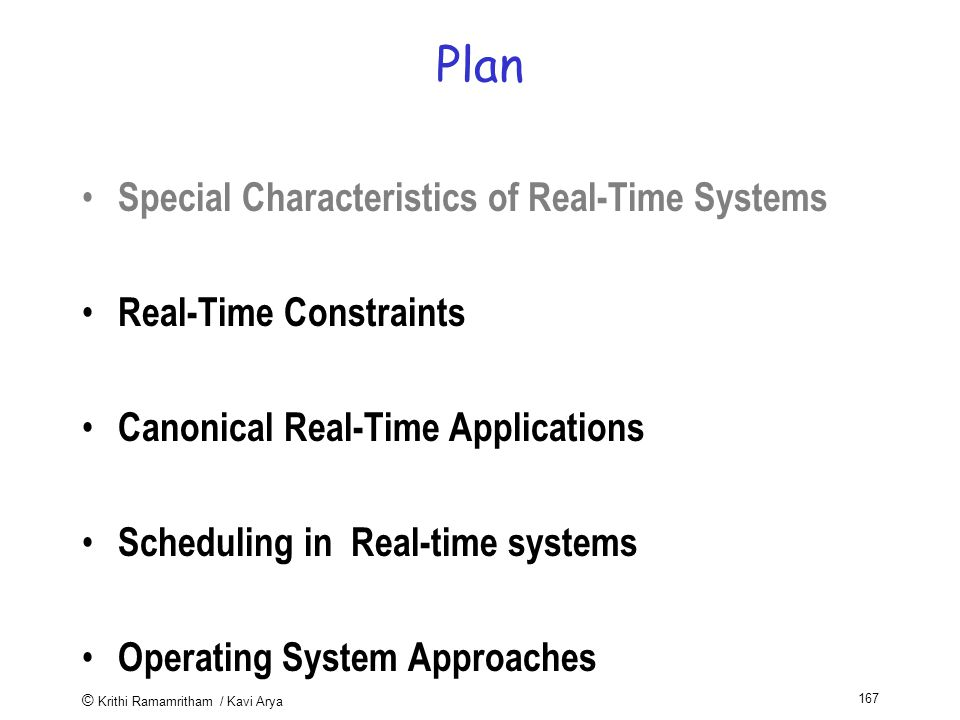 © Krithi Ramamritham / Kavi Arya 167 Plan Special Characteristics of Real-Time Systems Real-Time Constraints Canonical Real-Time Applications Scheduling in Real-time systems Operating System Approaches