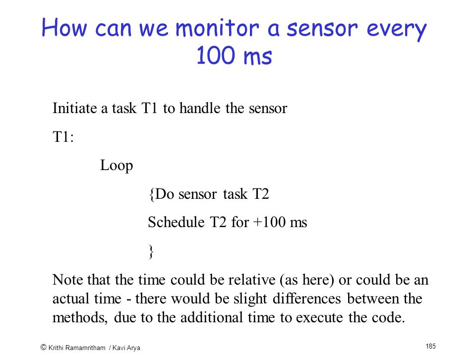 © Krithi Ramamritham / Kavi Arya 185 How can we monitor a sensor every 100 ms Initiate a task T1 to handle the sensor T1: Loop {Do sensor task T2 Schedule T2 for +100 ms } Note that the time could be relative (as here) or could be an actual time - there would be slight differences between the methods, due to the additional time to execute the code.