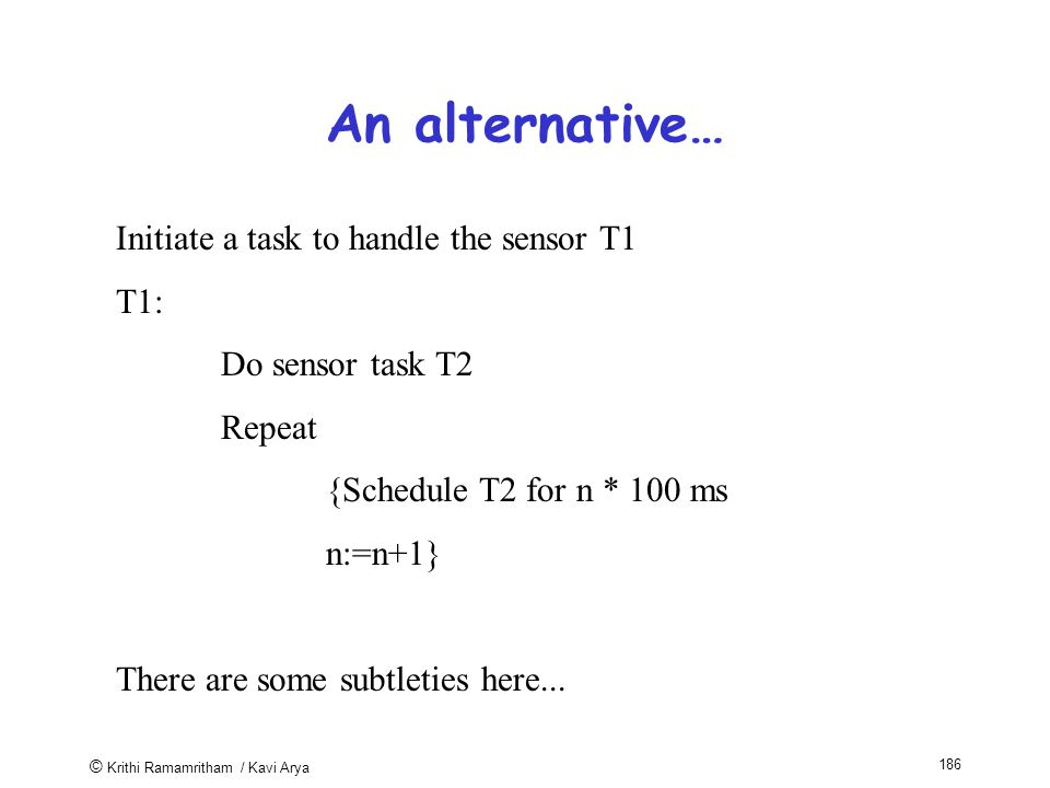 © Krithi Ramamritham / Kavi Arya 186 An alternative… Initiate a task to handle the sensor T1 T1: Do sensor task T2 Repeat {Schedule T2 for n * 100 ms n:=n+1} There are some subtleties here...