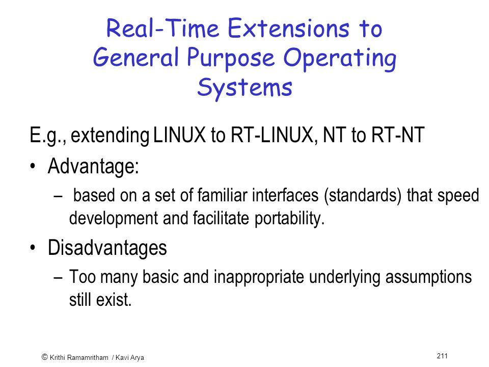 © Krithi Ramamritham / Kavi Arya 211 Real-Time Extensions to General Purpose Operating Systems E.g., extending LINUX to RT-LINUX, NT to RT-NT Advantage: – based on a set of familiar interfaces (standards) that speed development and facilitate portability.