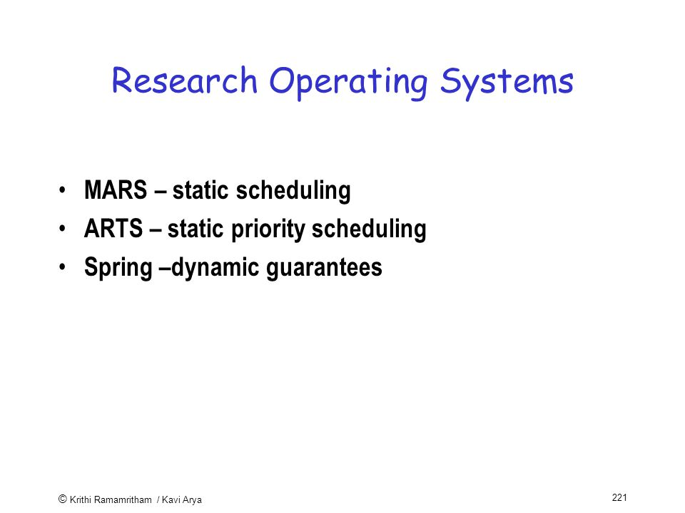 © Krithi Ramamritham / Kavi Arya 221 Research Operating Systems MARS – static scheduling ARTS – static priority scheduling Spring –dynamic guarantees