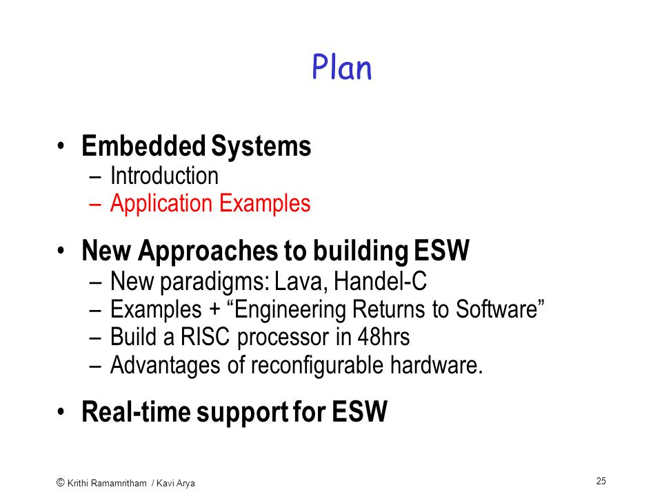© Krithi Ramamritham / Kavi Arya 25 Plan Embedded Systems –Introduction –Application Examples New Approaches to building ESW –New paradigms: Lava, Handel-C –Examples + Engineering Returns to Software –Build a RISC processor in 48hrs –Advantages of reconfigurable hardware.