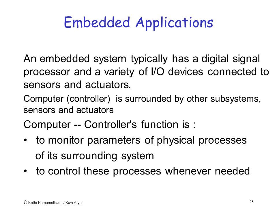 © Krithi Ramamritham / Kavi Arya 28 Embedded Applications An embedded system typically has a digital signal processor and a variety of I/O devices connected to sensors and actuators.
